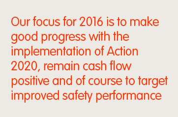 Our focus for 2016 is to make good progress with the implementation of Action 2020, remain cash flow positive and of course to target improved safety performance